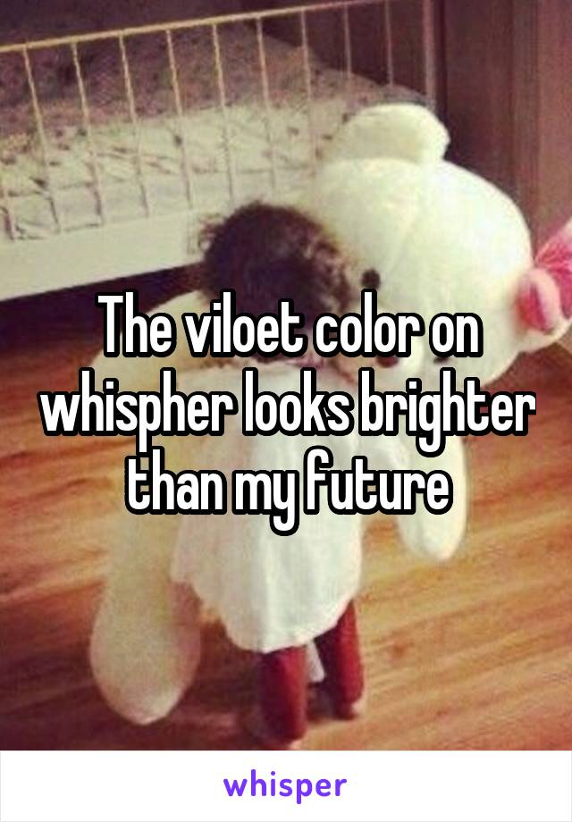 The viloet color on whispher looks brighter than my future