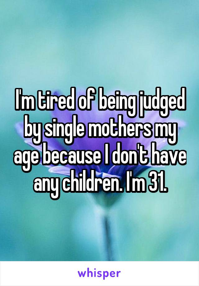 I'm tired of being judged by single mothers my age because I don't have any children. I'm 31.