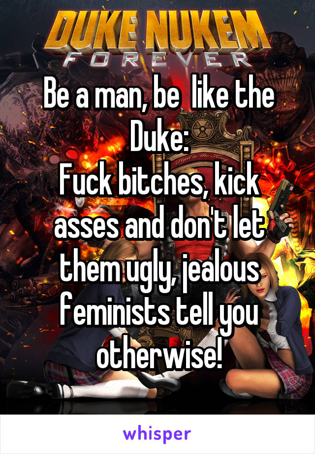 Be a man, be  like the Duke: Fuck bitches, kick asses and don't let them ugly, jealous feminists tell you otherwise!