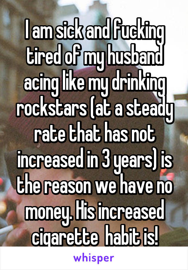 I am sick and fucking tired of my husband acing like my drinking rockstars (at a steady rate that has not increased in 3 years) is the reason we have no money. His increased cigarette  habit is!