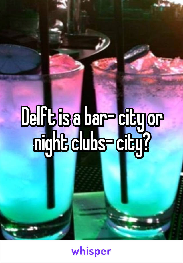 Delft is a bar- city or night clubs- city?