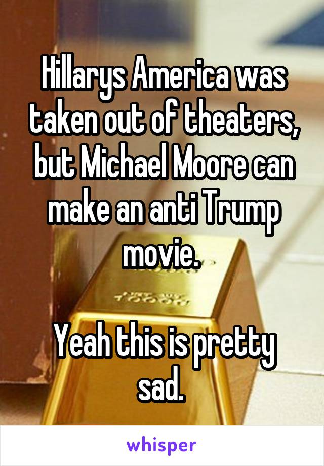 Hillarys America was taken out of theaters, but Michael Moore can make an anti Trump movie.   Yeah this is pretty sad.