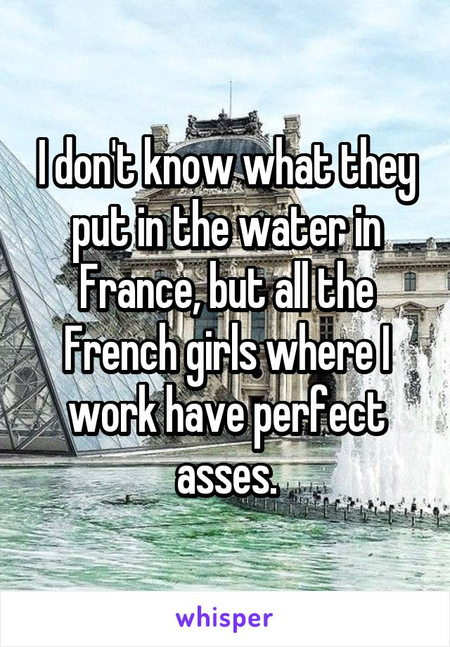 I don't know what they put in the water in France, but all the French girls where I work have perfect asses.