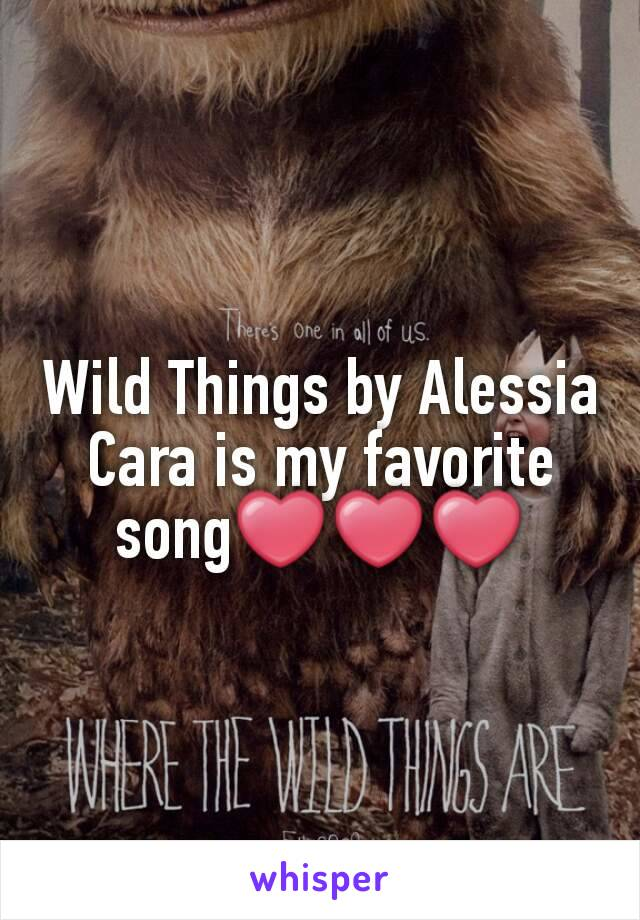 Wild Things by Alessia Cara is my favorite song❤❤❤