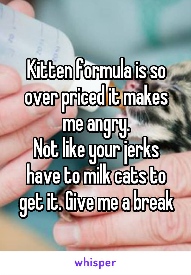 Kitten formula is so over priced it makes me angry. Not like your jerks have to milk cats to get it. Give me a break
