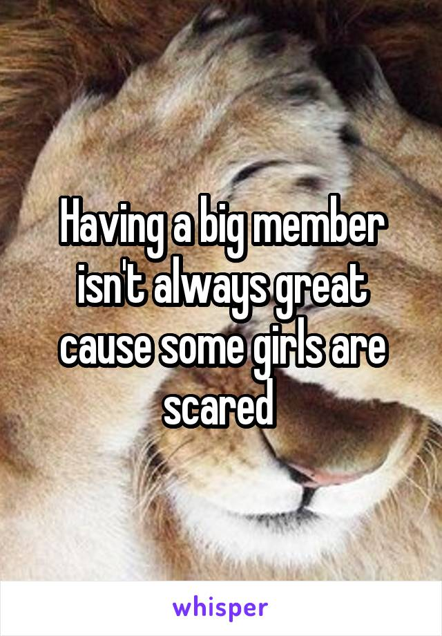Having a big member isn't always great cause some girls are scared