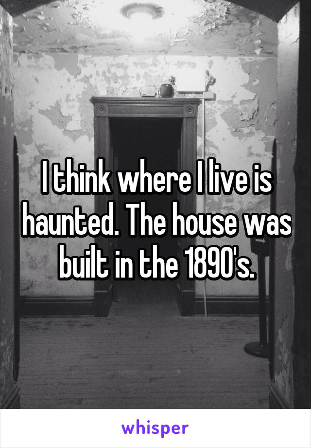 I think where I live is haunted. The house was built in the 1890's.