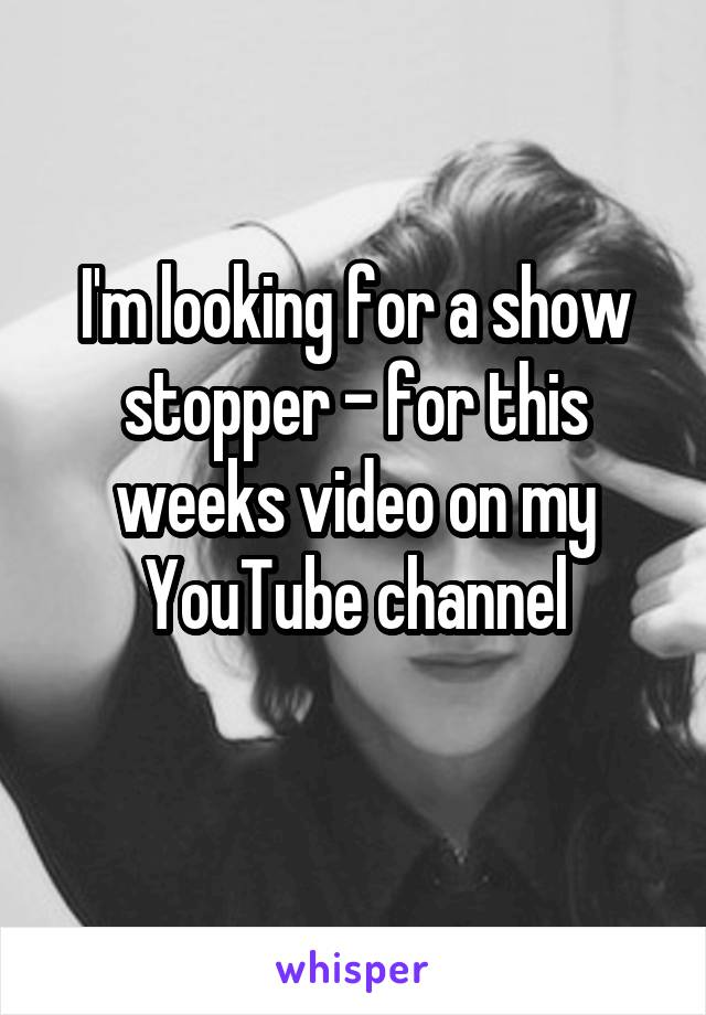 I'm looking for a show stopper - for this weeks video on my YouTube channel
