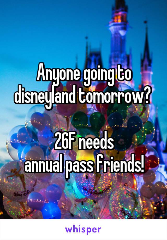 Anyone going to disneyland tomorrow?   26F needs  annual pass friends!