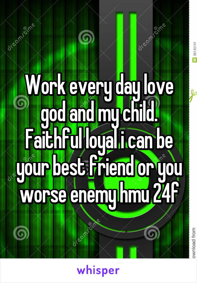 Work every day love god and my child. Faithful loyal i can be your best friend or you worse enemy hmu 24f