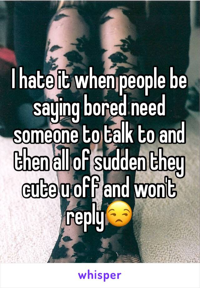 I hate it when people be saying bored need someone to talk to and then all of sudden they cute u off and won't reply😒