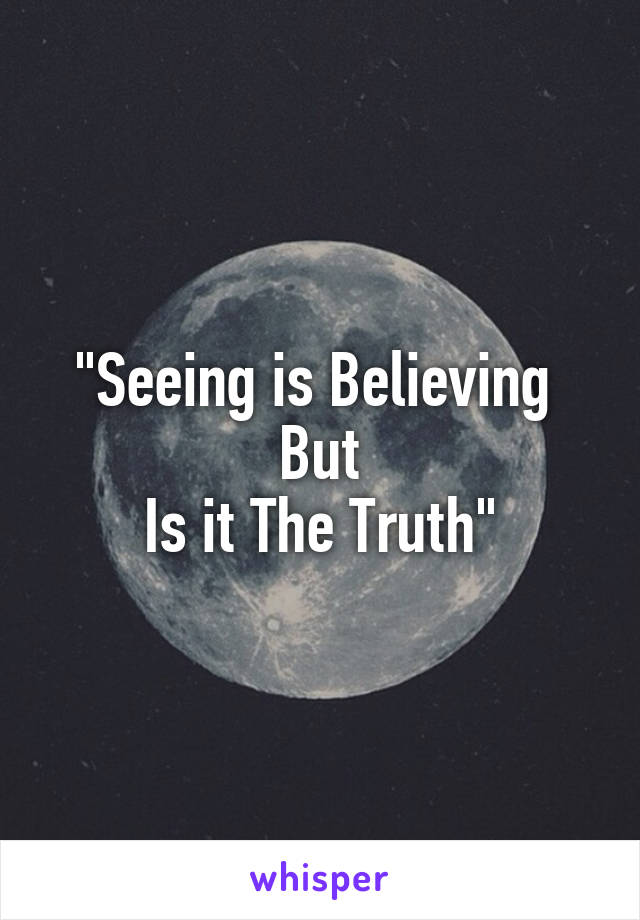 """Seeing is Believing  But Is it The Truth"""