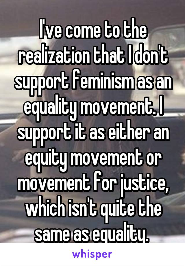 I've come to the realization that I don't support feminism as an equality movement. I support it as either an equity movement or movement for justice, which isn't quite the same as equality.