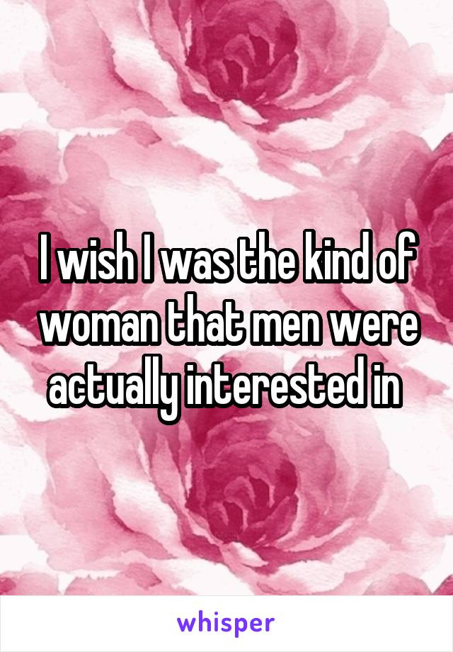 I wish I was the kind of woman that men were actually interested in