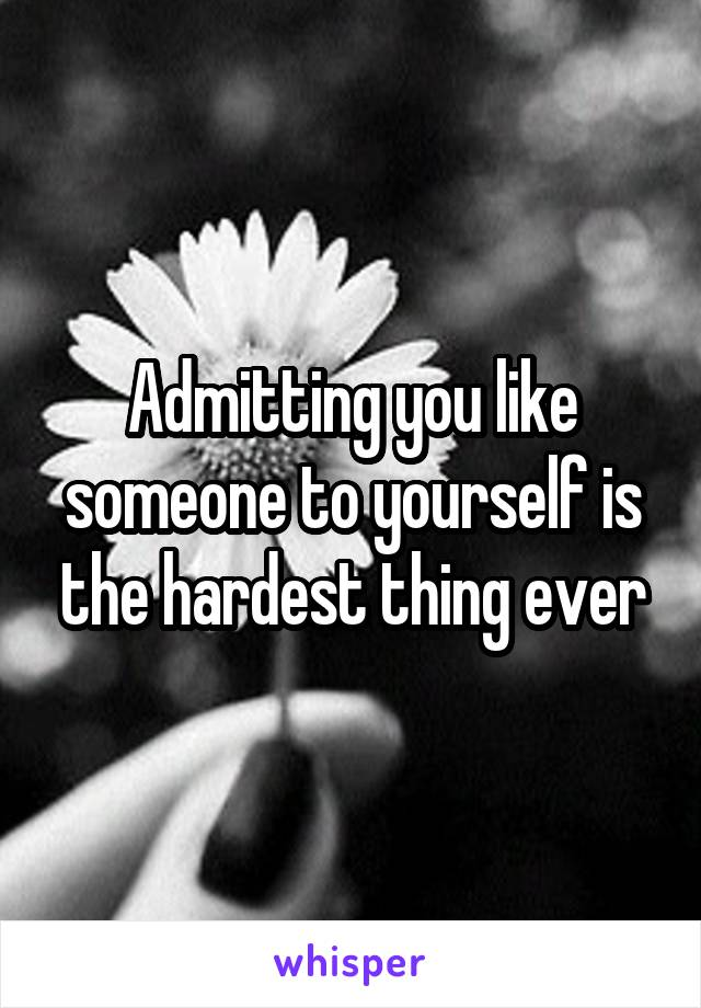Admitting you like someone to yourself is the hardest thing ever