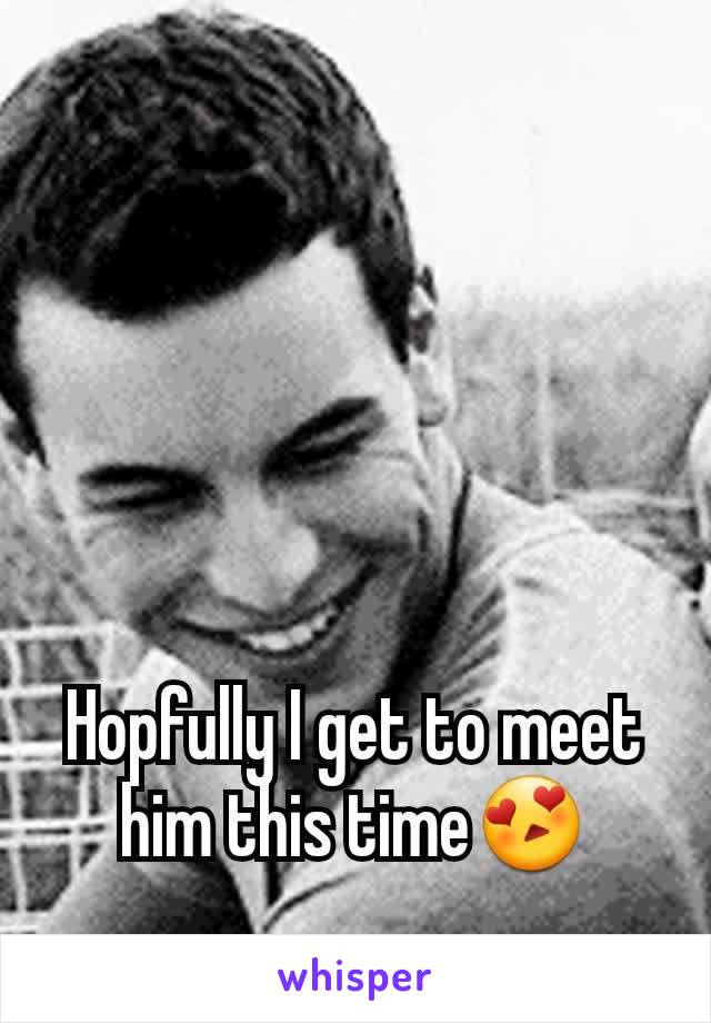 Hopfully I get to meet him this time😍