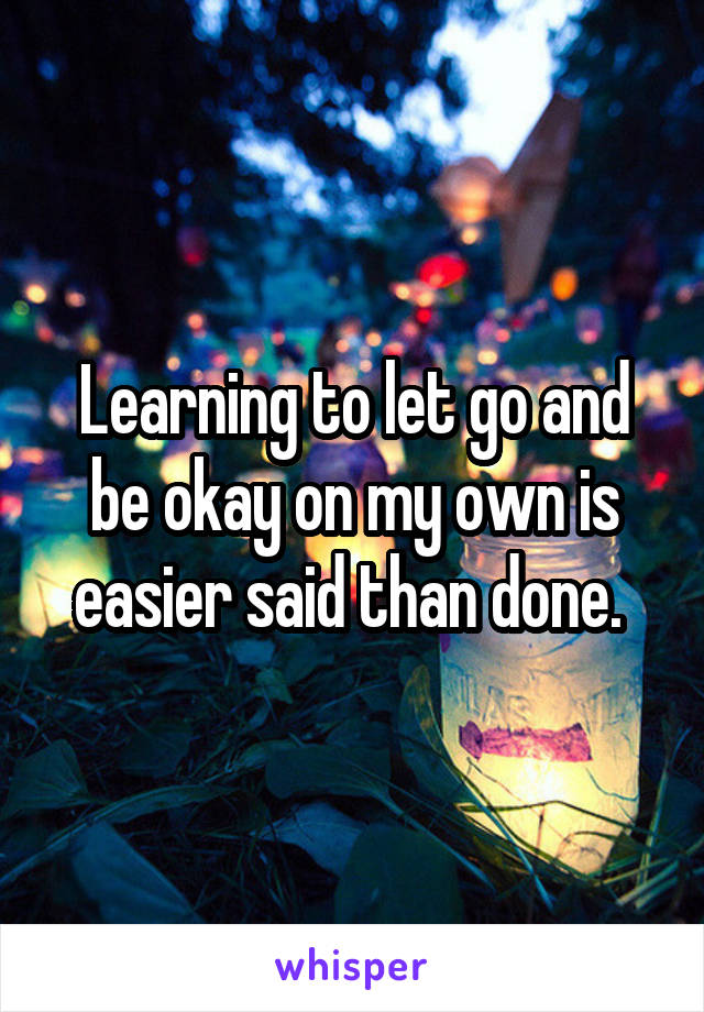 Learning to let go and be okay on my own is easier said than done.
