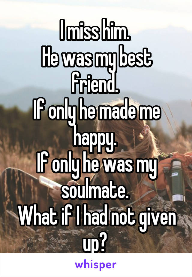 I miss him.  He was my best friend.  If only he made me happy.  If only he was my soulmate.  What if I had not given up?