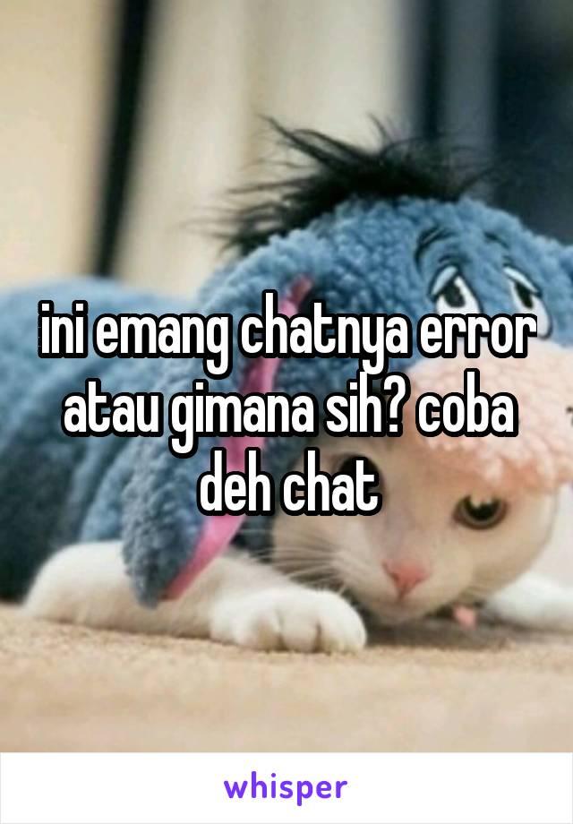 ini emang chatnya error atau gimana sih? coba deh chat