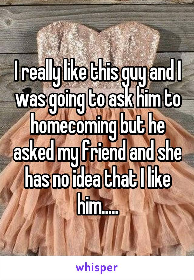 I really like this guy and I was going to ask him to homecoming but he asked my friend and she has no idea that I like him.....
