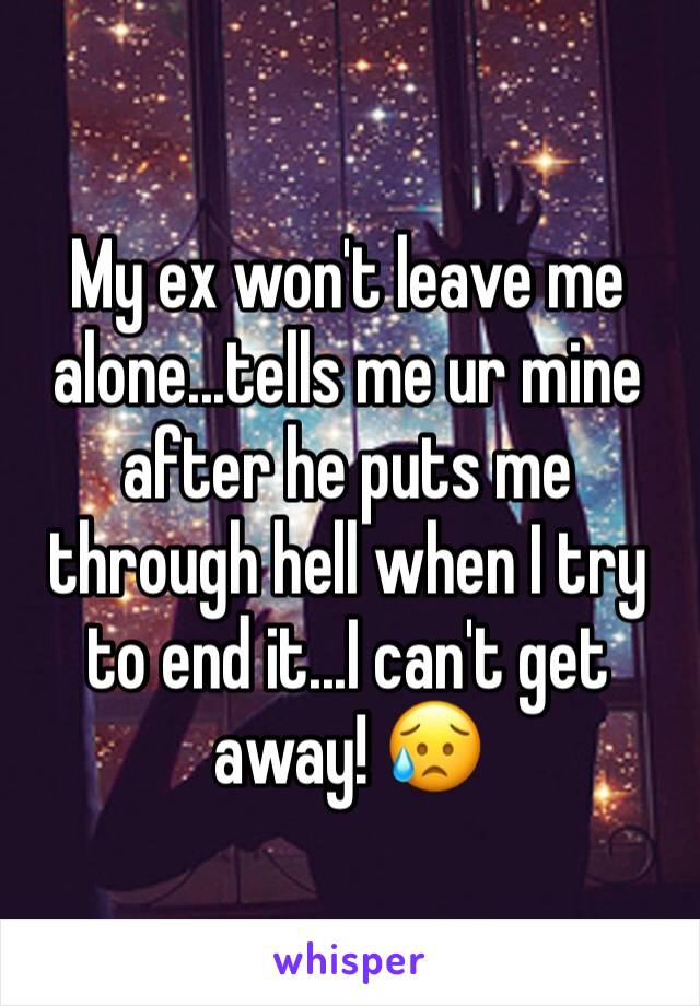My ex won't leave me alone...tells me ur mine after he puts me through hell when I try to end it...I can't get away! 😥