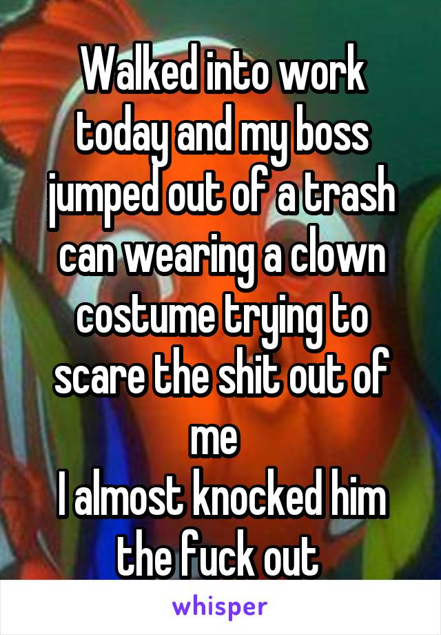 Walked into work today and my boss jumped out of a trash can wearing a clown costume trying to scare the shit out of me   I almost knocked him the fuck out