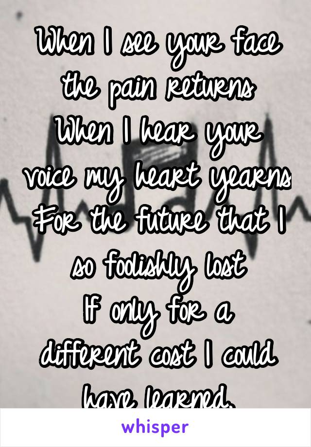 When I see your face the pain returns When I hear your voice my heart yearns For the future that I so foolishly lost If only for a different cost I could have learned.