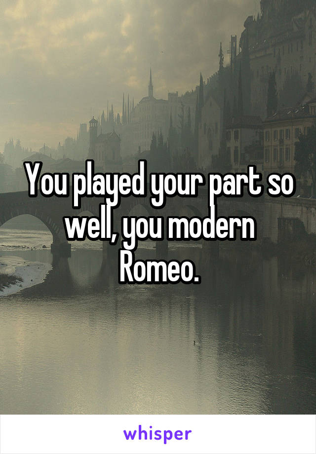 You played your part so well, you modern Romeo.