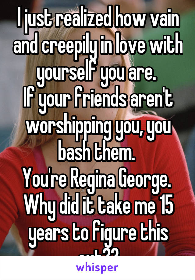 I just realized how vain and creepily in love with yourself you are.  If your friends aren't worshipping you, you bash them.  You're Regina George.  Why did it take me 15 years to figure this out??