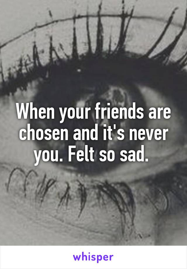 When your friends are chosen and it's never you. Felt so sad.