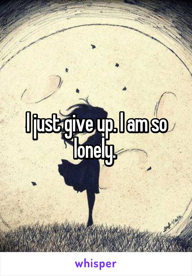 I just give up. I am so lonely.
