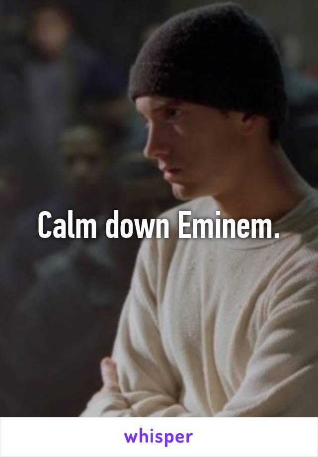 Calm down Eminem.