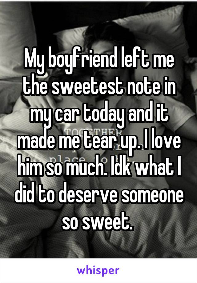 My boyfriend left me the sweetest note in my car today and it made me tear up. I love him so much. Idk what I did to deserve someone so sweet.