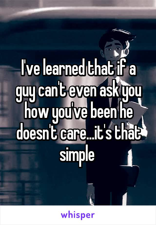 I've learned that if a guy can't even ask you how you've been he doesn't care...it's that simple