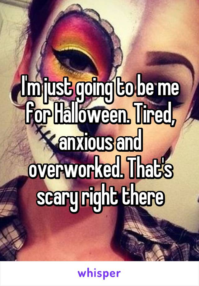I'm just going to be me for Halloween. Tired, anxious and overworked. That's scary right there