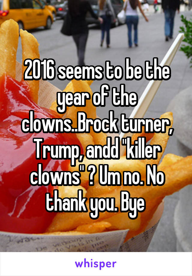 "2016 seems to be the year of the clowns..Brock turner, Trump, andd ""killer clowns"" ? Um no. No thank you. Bye"