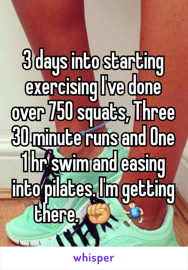 3 days into starting exercising I've done over 750 squats, Three 30 minute runs and One 1 hr swim and easing into pilates. I'm getting there. ✊ 🏃