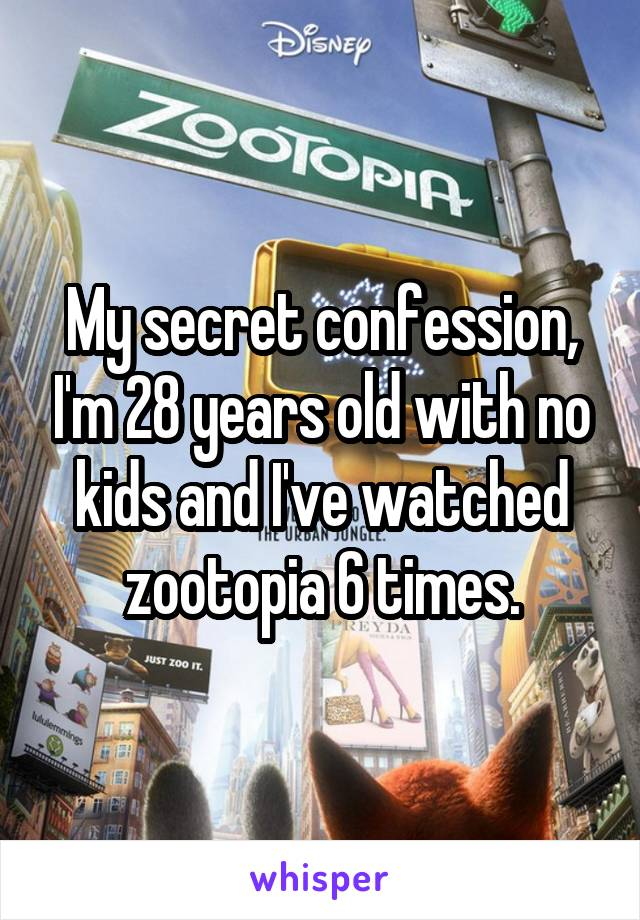 My secret confession, I'm 28 years old with no kids and I've watched zootopia 6 times.