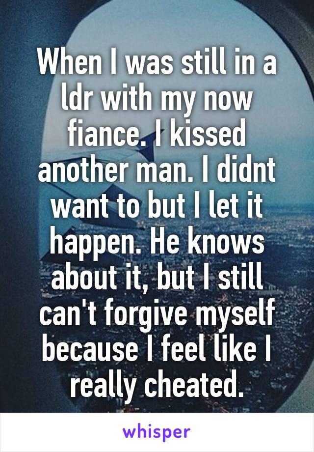 When I was still in a ldr with my now fiance. I kissed another man. I didnt want to but I let it happen. He knows about it, but I still can't forgive myself because I feel like I really cheated.