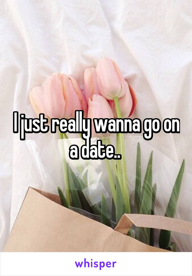 I just really wanna go on a date..