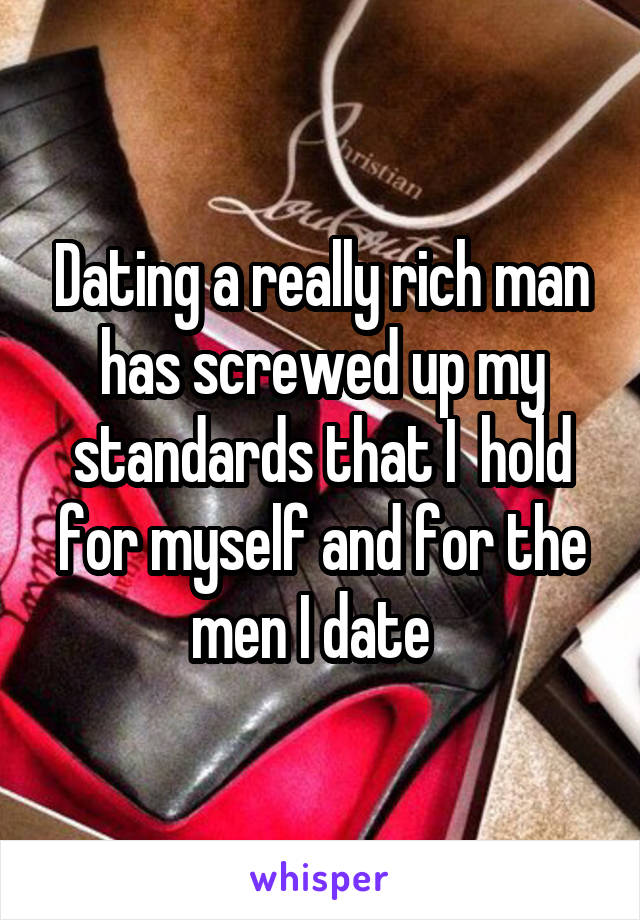 Dating a really rich man has screwed up my standards that I  hold for myself and for the men I date