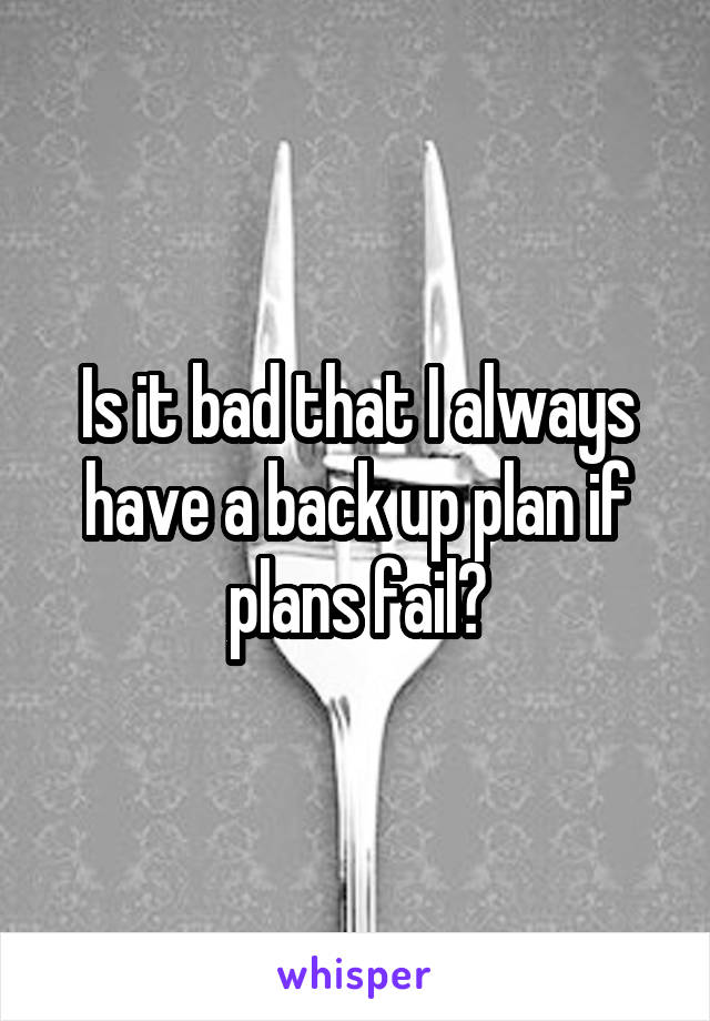 Is it bad that I always have a back up plan if plans fail?