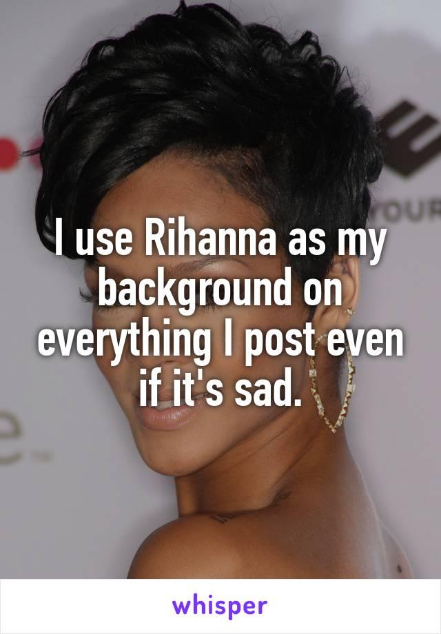 I use Rihanna as my background on everything I post even if it's sad.