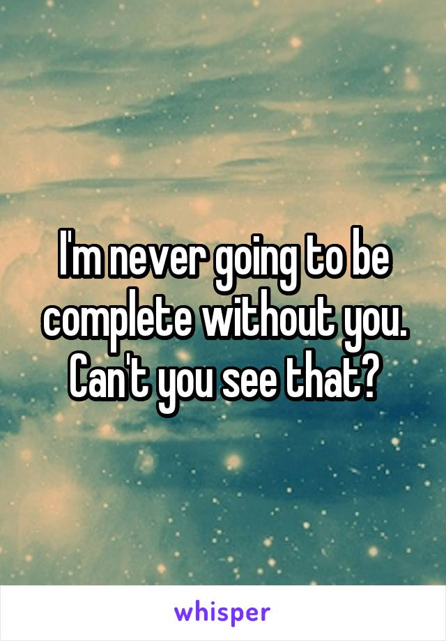 I'm never going to be complete without you. Can't you see that?