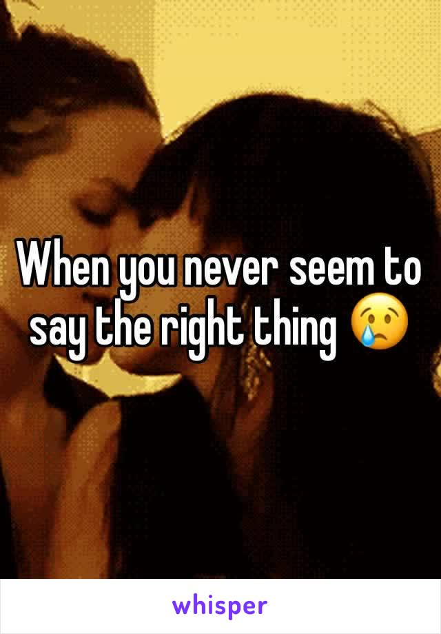 When you never seem to say the right thing 😢