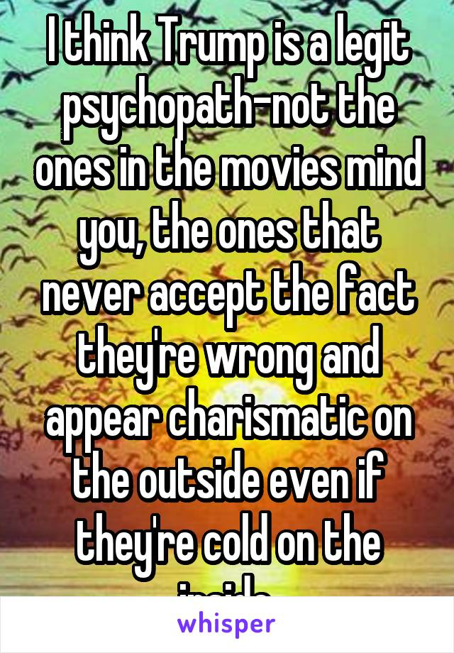 I think Trump is a legit psychopath-not the ones in the movies mind you, the ones that never accept the fact they're wrong and appear charismatic on the outside even if they're cold on the inside.