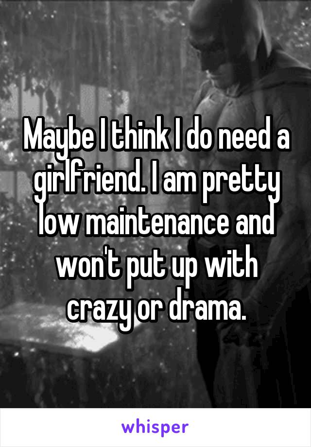 Maybe I think I do need a girlfriend. I am pretty low maintenance and won't put up with crazy or drama.