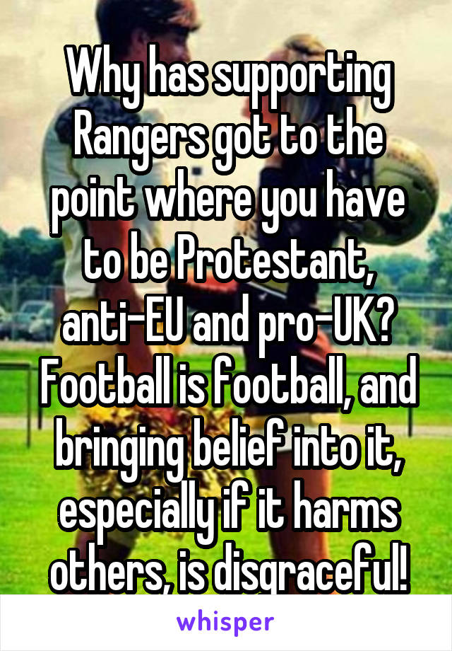 Why has supporting Rangers got to the point where you have to be Protestant, anti-EU and pro-UK? Football is football, and bringing belief into it, especially if it harms others, is disgraceful!