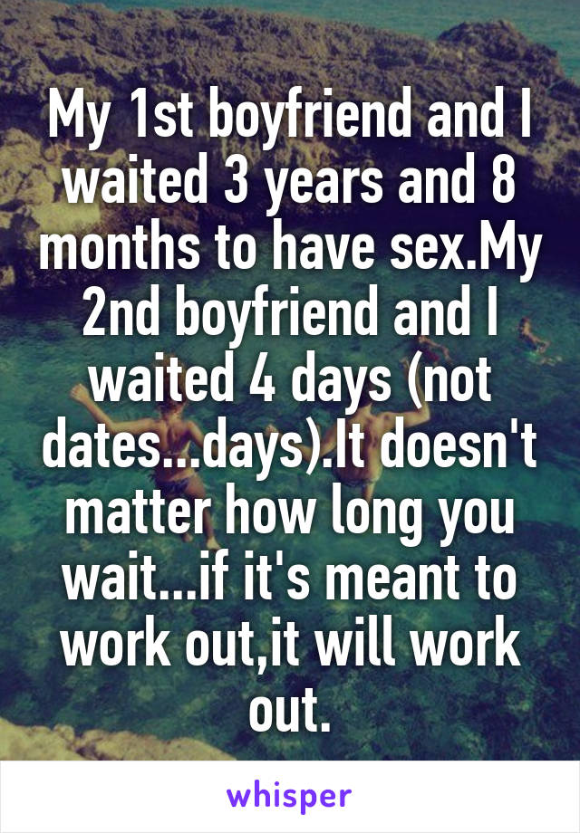 My 1st boyfriend and I waited 3 years and 8 months to have sex.My 2nd boyfriend and I waited 4 days (not dates...days).It doesn't matter how long you wait...if it's meant to work out,it will work out.