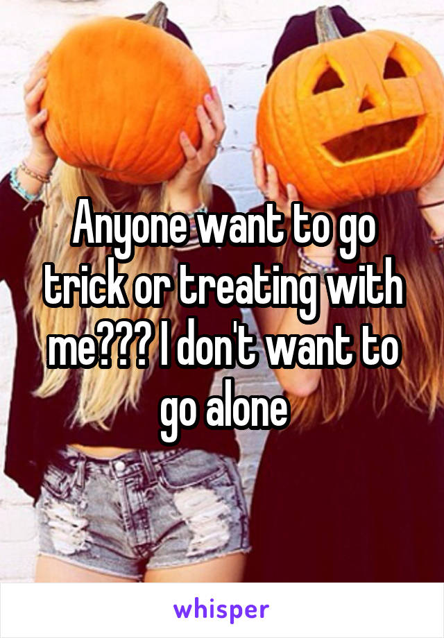 Anyone want to go trick or treating with me??? I don't want to go alone